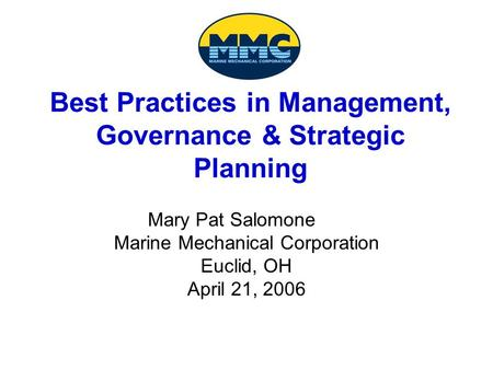 Best Practices in Management, Governance & Strategic Planning Mary Pat Salomone Marine Mechanical Corporation Euclid, OH April 21, 2006.