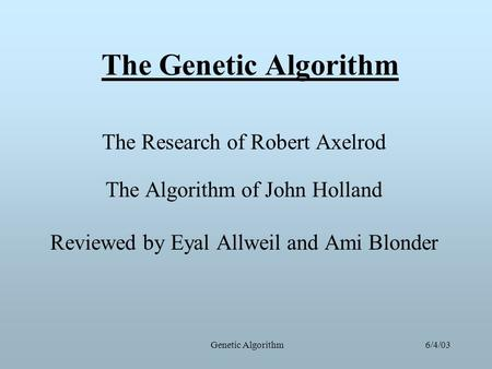 6/4/03Genetic Algorithm The Genetic Algorithm The Research of Robert Axelrod The Algorithm of John Holland Reviewed by Eyal Allweil and Ami Blonder.