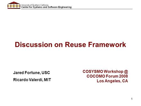 1 Discussion on Reuse Framework Jared Fortune, USC Ricardo Valerdi, MIT COSYSMO COCOMO Forum 2008 Los Angeles, CA.