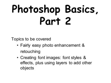Photoshop Basics, Part 2 Topics to be covered Fairly easy photo enhancement & retouching Creating font images: font styles & effects, plus using layers.
