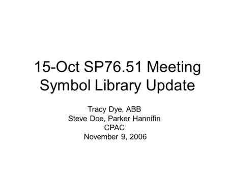 15-Oct SP76.51 Meeting Symbol Library Update Tracy Dye, ABB Steve Doe, Parker Hannifin CPAC November 9, 2006.