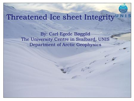 Threatened Ice sheet Integrity By: Carl Egede Bøggild The University Centre in Svalbard, UNIS Department of Arctic Geophysics.