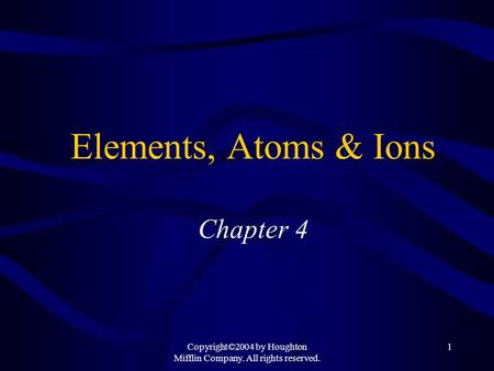 Copyright©2004 by Houghton Mifflin Company. All rights reserved. 1 Elements, Atoms & Ions Chapter 4.