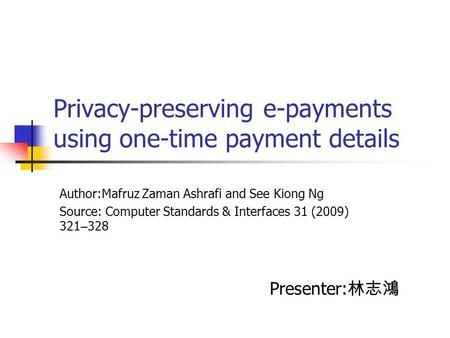 Privacy-preserving e-payments using one-time payment details Author:Mafruz Zaman Ashrafi and See Kiong Ng Source: Computer Standards & Interfaces 31 (2009)