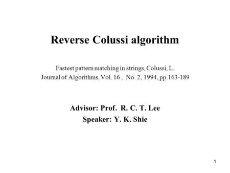 1 Reverse Colussi algorithm Fastest pattern matching in strings, Colussi, L. Journal of Algorithms, Vol. 16, No. 2, 1994, pp.163-189 Advisor: Prof. R.