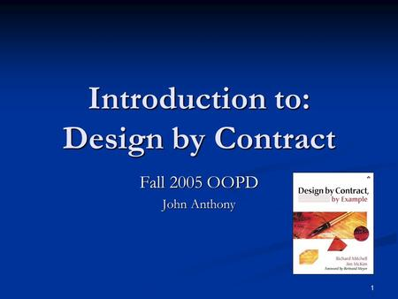1 Introduction to: Design by Contract Fall 2005 OOPD John Anthony.