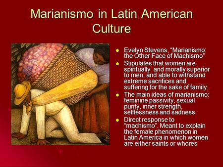 "Marianismo in Latin American Culture Evelyn Stevens, ""Marianismo: the Other Face of Machismo"" Evelyn Stevens, ""Marianismo: the Other Face of Machismo"""