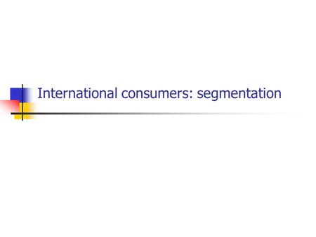 International consumers: segmentation. Segmentation 'the process of identifying specific segments - whether they be country groups or individual consumer.