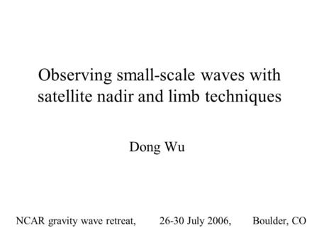 Observing small-scale waves with satellite nadir and limb techniques Dong Wu NCAR gravity wave retreat, 26-30 July 2006, Boulder, CO.