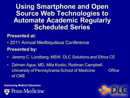 Using Smartphone and Open Source Web Technologies to Automate Academic Regularly Scheduled Series Presented at: 2011 Annual Medbiquitous Conference Presented.