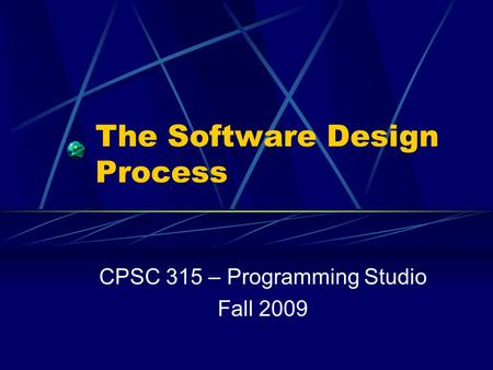 The Software Design Process CPSC 315 – Programming Studio Fall 2009.