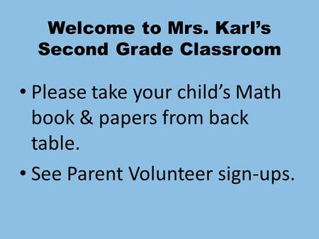Welcome to Mrs. Karl's Second Grade Classroom Please take your child's Math book & papers from back table. See Parent Volunteer sign-ups.