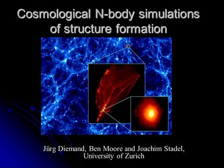 Cosmological N-body simulations of structure formation Jürg Diemand, Ben Moore and Joachim Stadel, University of Zurich.