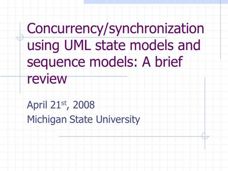 Concurrency/synchronization using UML state models and sequence models: A brief review April 21 st, 2008 Michigan State University.