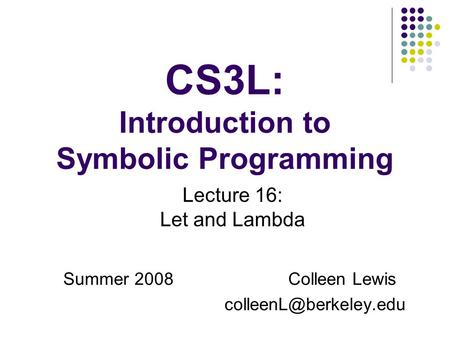 CS3L: Introduction to Symbolic Programming Summer 2008Colleen Lewis Lecture 16: Let and Lambda.