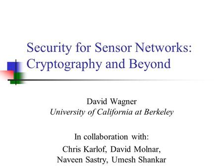 Security for Sensor Networks: Cryptography and Beyond David Wagner University of California at Berkeley In collaboration with: Chris Karlof, David Molnar,
