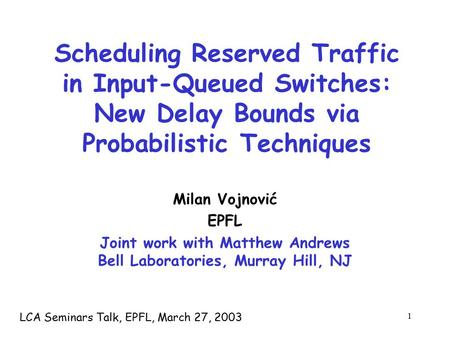 1 Scheduling Reserved Traffic in Input-Queued Switches: New Delay Bounds via Probabilistic Techniques Milan Vojnović EPFL Joint work with Matthew Andrews.