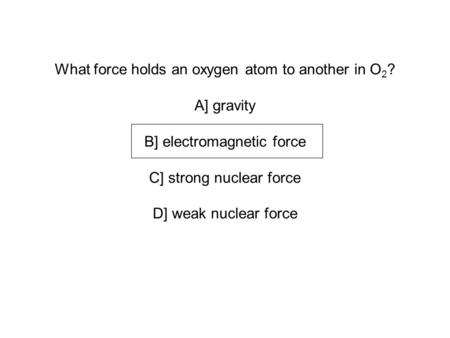 What force holds an oxygen atom to another in O 2 ? A] gravity B] electromagnetic force C] strong nuclear force D] weak nuclear force.