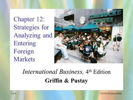 ©2004 Prentice Hall12-1 Chapter 12: Strategies for Analyzing and Entering Foreign Markets International Business, 4 th Edition Griffin & Pustay.