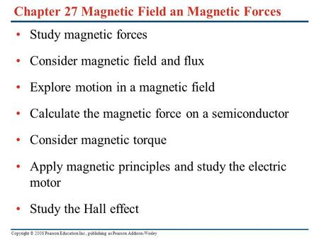 Copyright © 2008 Pearson Education Inc., publishing as Pearson Addison-Wesley Chapter 27 Magnetic Field an Magnetic Forces Study magnetic forces Consider.