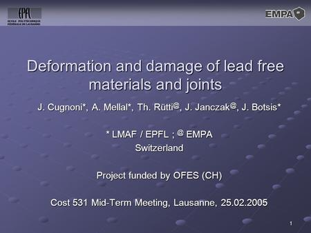 1 Deformation and damage of lead free materials and joints J. Cugnoni*, A. Mellal*, Th. J. J. Botsis* * LMAF / EPFL EMPA Switzerland.
