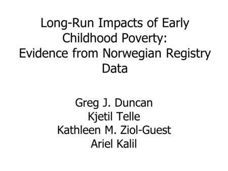 Long-Run Impacts of Early Childhood Poverty: Evidence from Norwegian Registry Data Greg J. Duncan Kjetil Telle Kathleen M. Ziol-Guest Ariel Kalil.