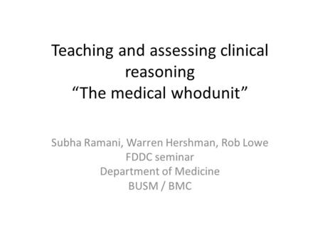 "Teaching and assessing clinical reasoning ""The medical whodunit"" Subha Ramani, Warren Hershman, Rob Lowe FDDC seminar Department of Medicine BUSM / BMC."