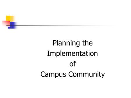 Planning the Implementation of Campus Community. Rules for Campus Community  Keep an open mind  Understand other's processes  Realize the impact on.