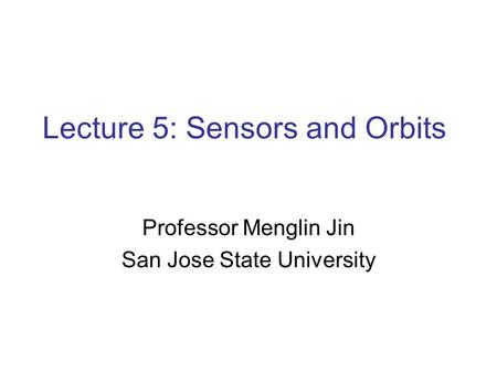 Lecture 5: Sensors and <strong>Orbits</strong> Professor Menglin Jin San Jose State University.