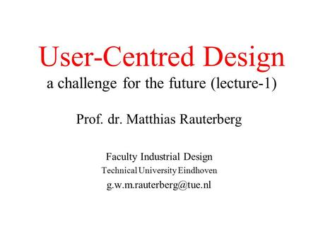 User-Centred Design a challenge for the future (lecture-1) Prof. dr. Matthias Rauterberg Faculty Industrial Design Technical University Eindhoven