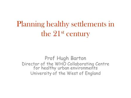 Planning healthy settlements in the 21 st century Prof Hugh Barton Director of the WHO Collaborating Centre for healthy urban environments University of.