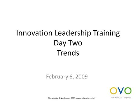 Innovation Leadership Training Day Two Trends February 6, 2009 All materials © NetCentrics 2008 unless otherwise noted.