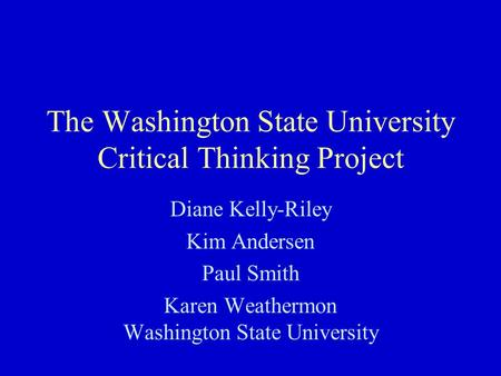 The Washington State University Critical Thinking Project Diane Kelly-Riley Kim Andersen Paul Smith Karen Weathermon Washington State University.