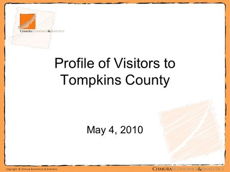 Copyright © Chmura Economics & Analytics Profile of Visitors to Tompkins County May 4, 2010.
