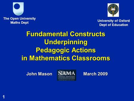 1 Fundamental Constructs Underpinning Pedagogic Actions in Mathematics Classrooms John Mason March 2009 The Open University Maths Dept University of Oxford.