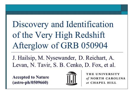 Discovery and Identification of the Very High Redshift Afterglow of GRB 050904 J. Hailsip, M. Nysewander, D. Reichart, A. Levan, N. Tavir, S. B. Cenko,