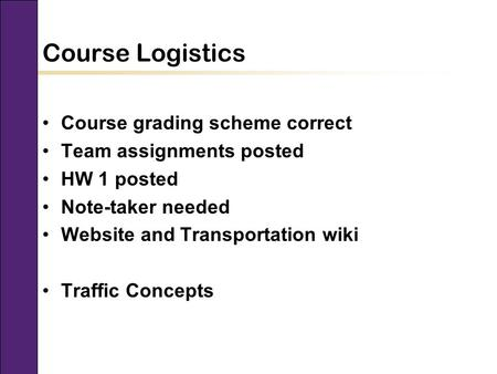 CEE 320 Fall 2008 Course Logistics Course grading scheme correct Team assignments posted HW 1 posted Note-taker needed Website and Transportation wiki.