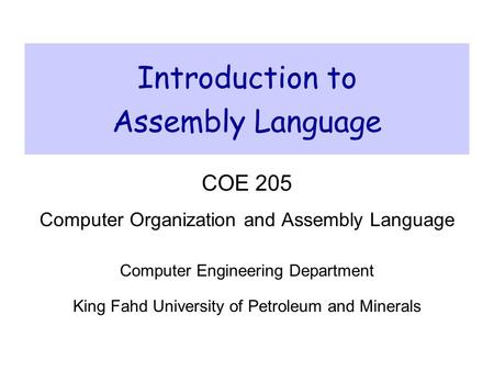 Introduction to Assembly Language COE 205 Computer Organization and Assembly Language Computer Engineering Department King Fahd University of Petroleum.