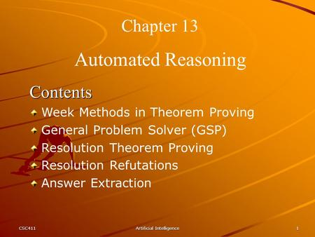 CSC411Artificial Intelligence1 Chapter 13 Automated Reasoning Contents Week Methods in Theorem Proving General Problem Solver (GSP) Resolution Theorem.