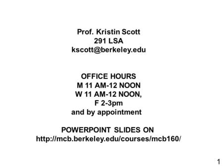 Prof. Kristin Scott 291 LSA OFFICE HOURS M 11 AM-12 NOON W 11 AM-12 NOON, F 2-3pm and by appointment POWERPOINT SLIDES ON