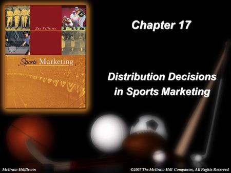 17-1 Chapter 17 Distribution Decisions in Sports Marketing McGraw-Hill/Irwin©2007 The McGraw-Hill Companies, All Rights Reserved.