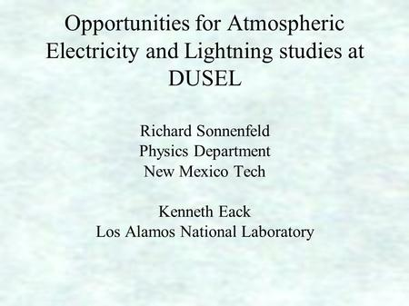 Opportunities for Atmospheric Electricity and Lightning studies at DUSEL Richard Sonnenfeld Physics Department New Mexico Tech Kenneth Eack Los Alamos.