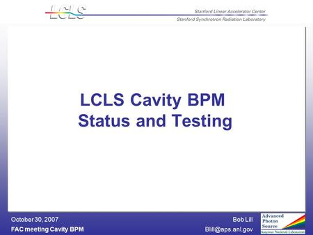 Bob Lill FAC meeting Cavity October 30, 2007 LCLS Cavity BPM Status and Testing.
