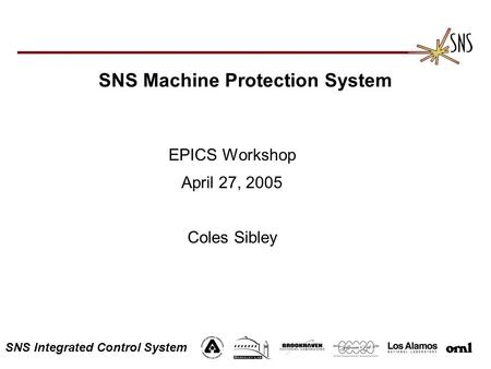 SNS Integrated Control System SNS Machine Protection System EPICS Workshop April 27, 2005 Coles Sibley.