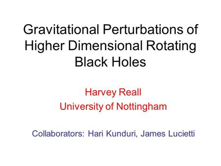 Gravitational Perturbations of Higher Dimensional Rotating Black Holes Harvey Reall University of Nottingham Collaborators: Hari Kunduri, James Lucietti.