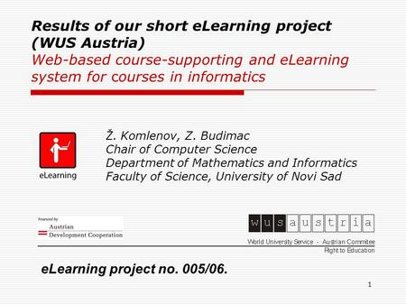 1 Results of our short eLearning project (WUS Austria) Web-based course-supporting and eLearning system for courses in informatics Ž. Komlenov, Z. Budimac.