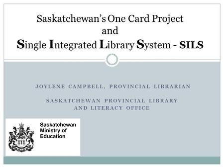 JOYLENE CAMPBELL, PROVINCIAL LIBRARIAN SASKATCHEWAN PROVINCIAL LIBRARY AND LITERACY OFFICE Saskatchewan's One Card Project and S ingle I ntegrated L ibrary.