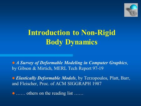Introduction to Non-Rigid Body Dynamics A Survey of Deformable Modeling in Computer Graphics, by Gibson & Mirtich, MERL Tech Report 97-19 Elastically Deformable.