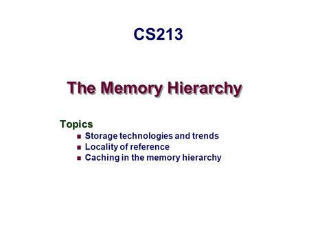 The Memory Hierarchy Topics Storage technologies and trends Locality of reference Caching in the memory hierarchy CS213.
