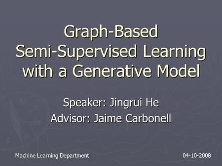 Graph-Based Semi-Supervised Learning with a Generative Model Speaker: Jingrui He Advisor: Jaime Carbonell Machine Learning Department 04-10-2008.